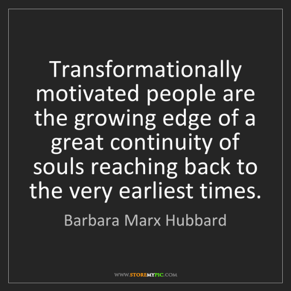 Barbara Marx Hubbard: Transformationally motivated people are the growing edge...