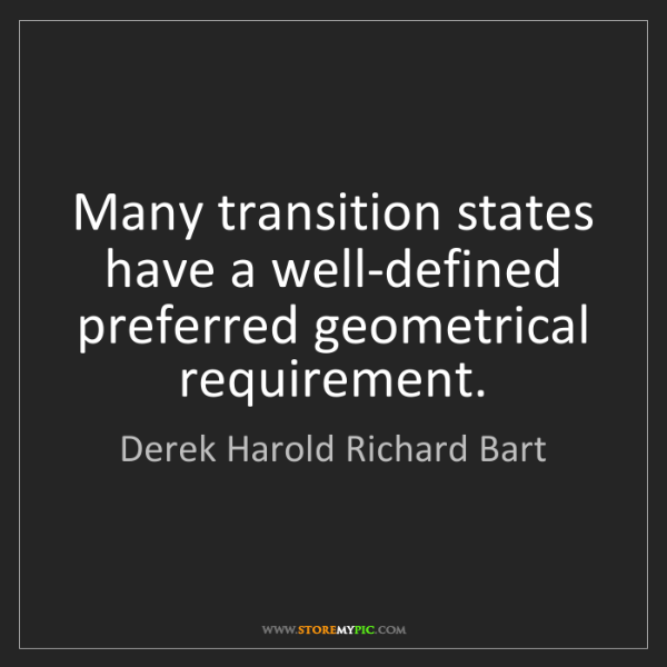 Derek Harold Richard Bart: Many transition states have a well-defined preferred...