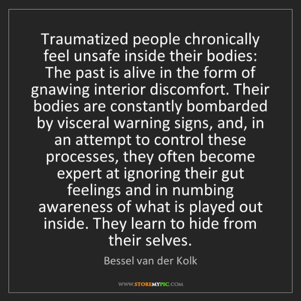 Bessel van der Kolk: Traumatized people chronically feel unsafe inside their...