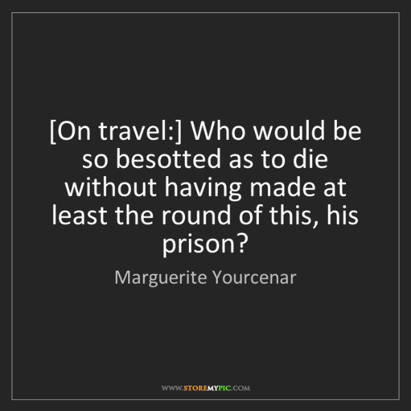 Marguerite Yourcenar: [On travel:] Who would be so besotted as to die without...