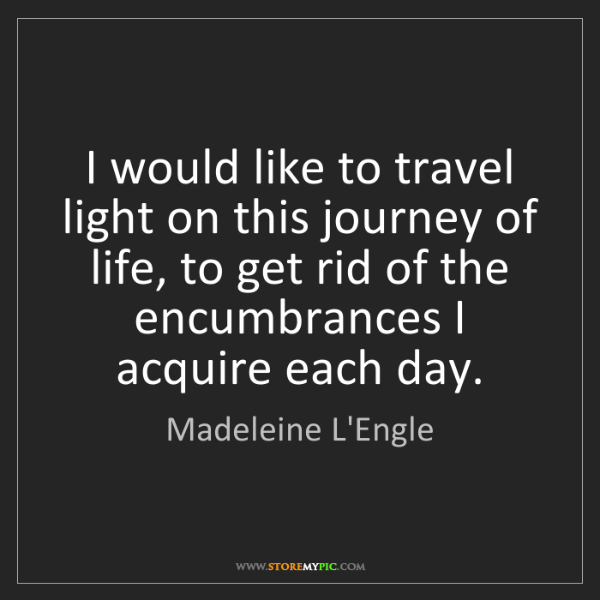 Madeleine L'Engle: I would like to travel light on this journey of life,...