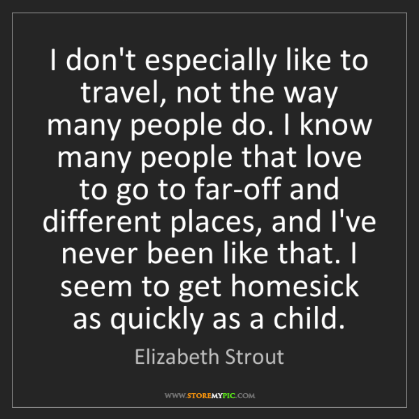Elizabeth Strout: I don't especially like to travel, not the way many people...