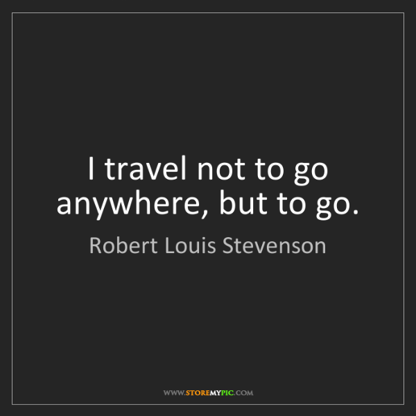 Robert Louis Stevenson: I travel not to go anywhere, but to go.