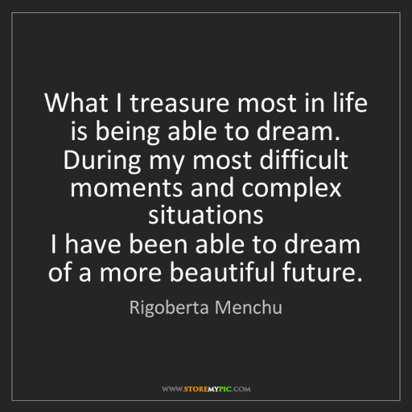 Rigoberta Menchu: What I treasure most in life is being able to dream....