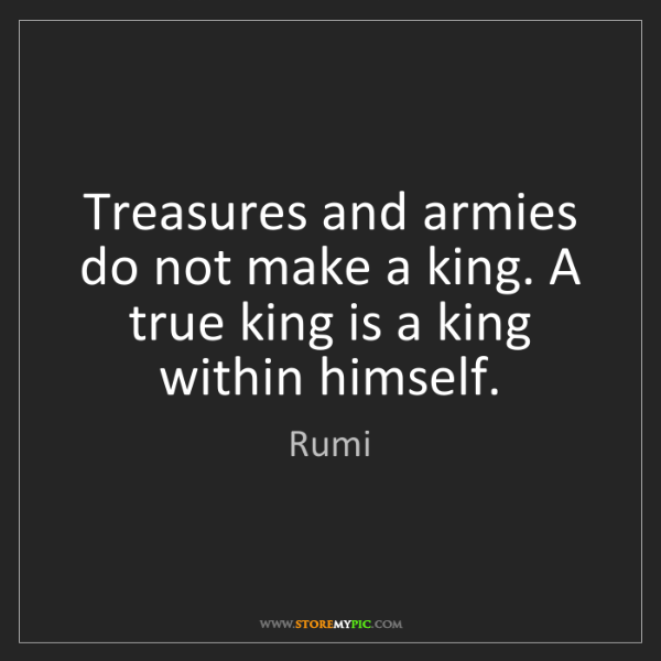 Rumi: Treasures and armies do not make a king. A true king...
