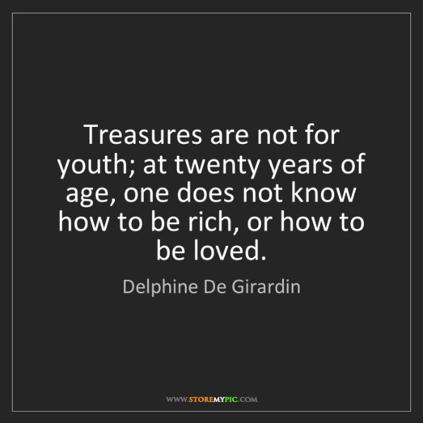 Delphine De Girardin: Treasures are not for youth; at twenty years of age,...