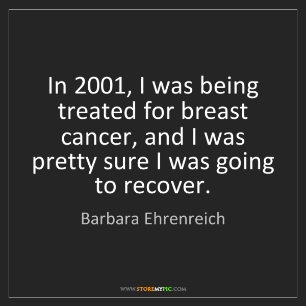 Barbara Ehrenreich: In 2001, I was being treated for breast cancer, and I...
