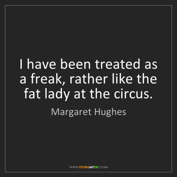 Margaret Hughes: I have been treated as a freak, rather like the fat lady...