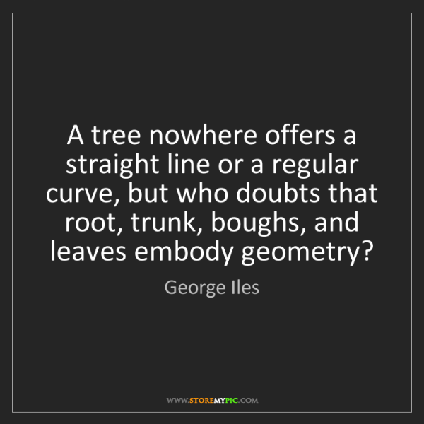 George Iles: A tree nowhere offers a straight line or a regular curve,...