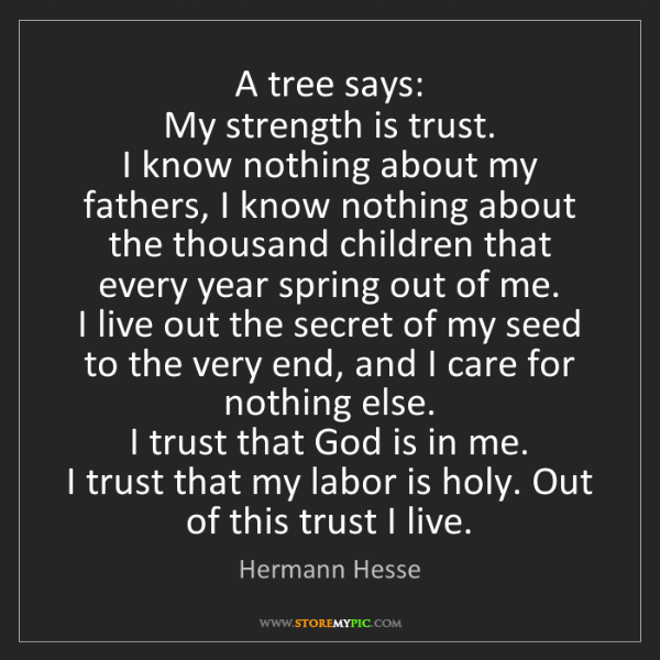 Hermann Hesse: A tree says:   My strength is trust.   I know nothing...
