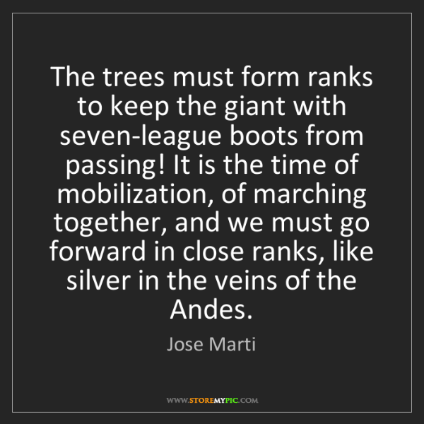 Jose Marti: The trees must form ranks to keep the giant with seven-league...