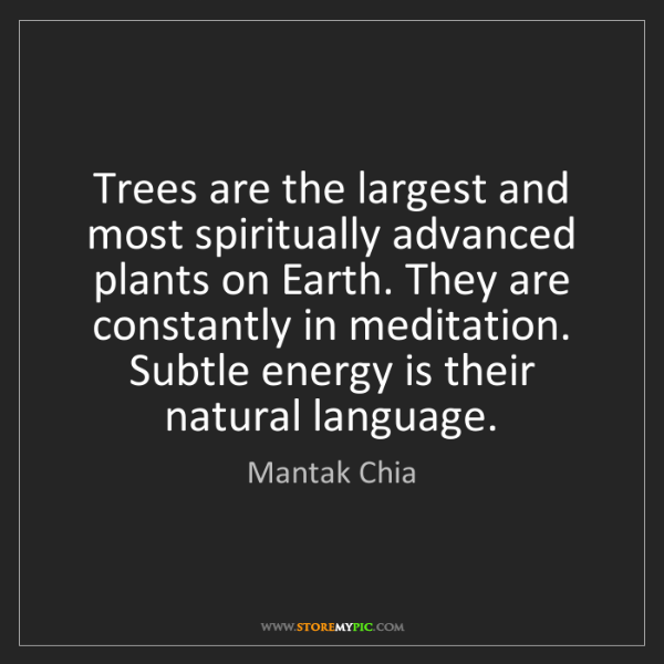 Mantak Chia: Trees are the largest and most spiritually advanced plants...