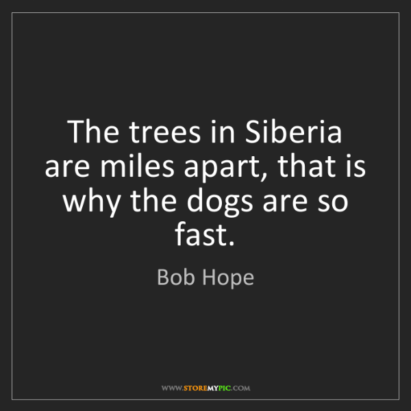 Bob Hope: The trees in Siberia are miles apart, that is why the...