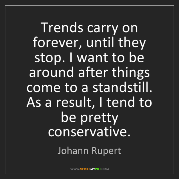Johann Rupert: Trends carry on forever, until they stop. I want to be...