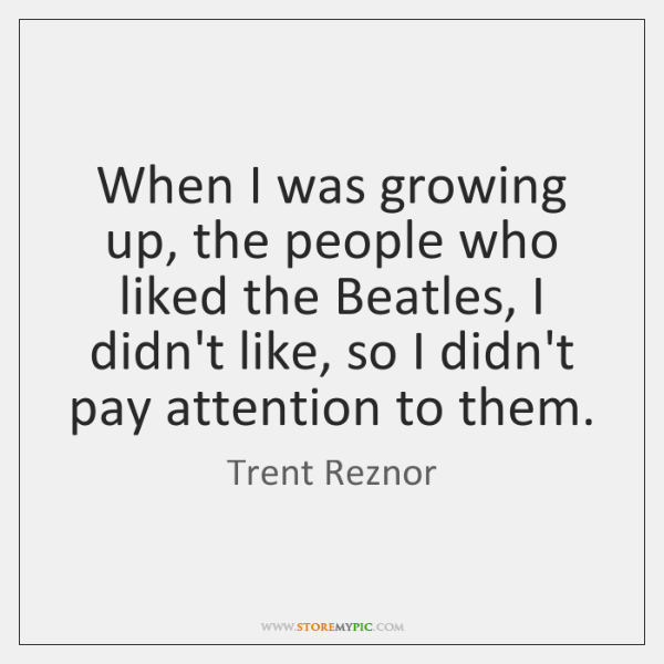 When I was growing up, the people who liked the Beatles, I ...