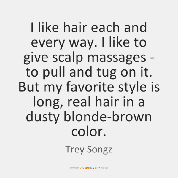 I like hair each and every way. I like to give scalp ...