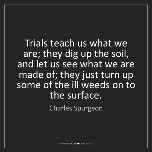 Charles Spurgeon: Trials teach us what we are; they dig up the soil, and...