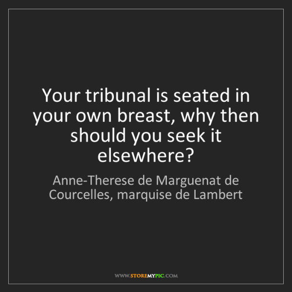 Anne-Therese de Marguenat de Courcelles, marquise de Lambert: Your tribunal is seated in your own br