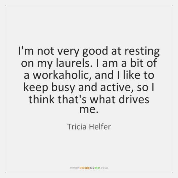 I'm not very good at resting on my laurels. I am a ...