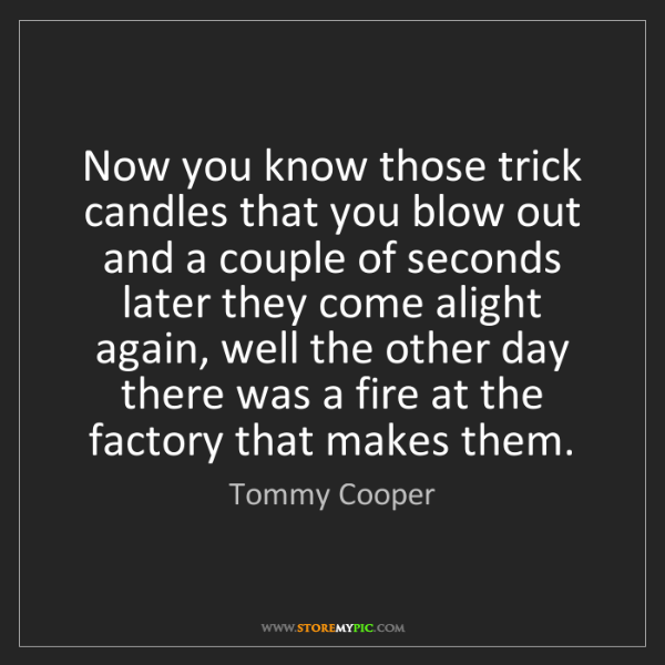 Tommy Cooper: Now you know those trick candles that you blow out and...
