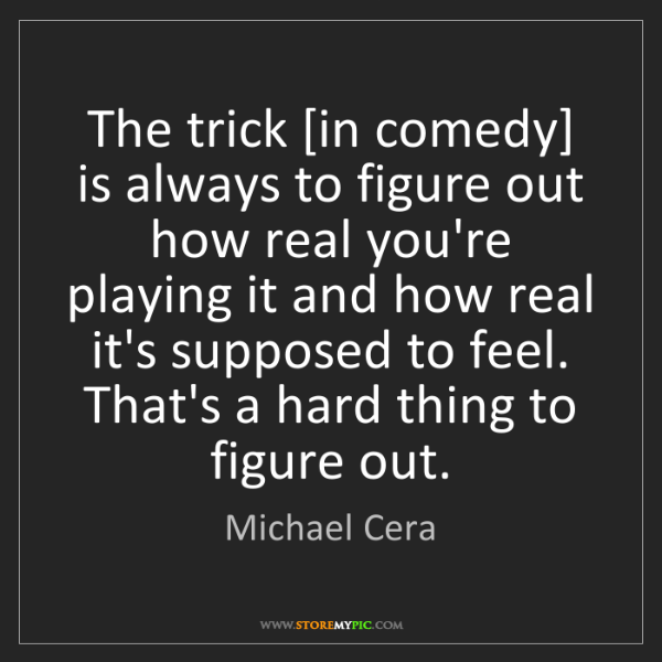 Michael Cera: The trick [in comedy] is always to figure out how real...