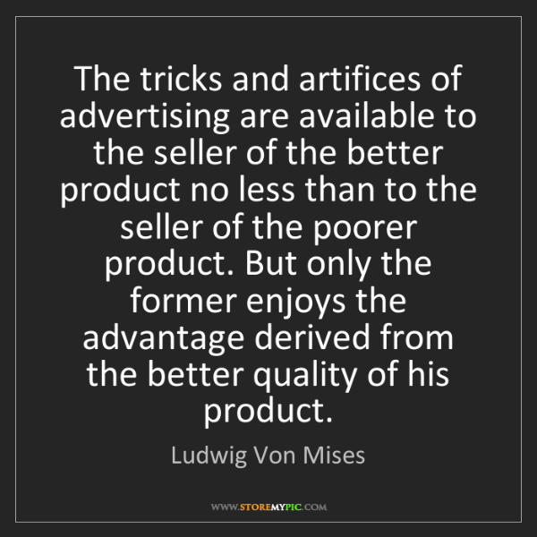 Ludwig Von Mises: The tricks and artifices of advertising are available...