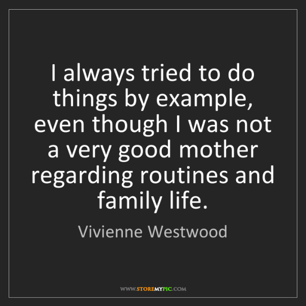 Vivienne Westwood: I always tried to do things by example, even though I...