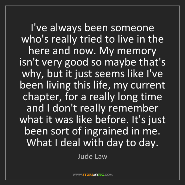 Jude Law: I've always been someone who's really tried to live in...