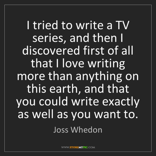Joss Whedon: I tried to write a TV series, and then I discovered first...