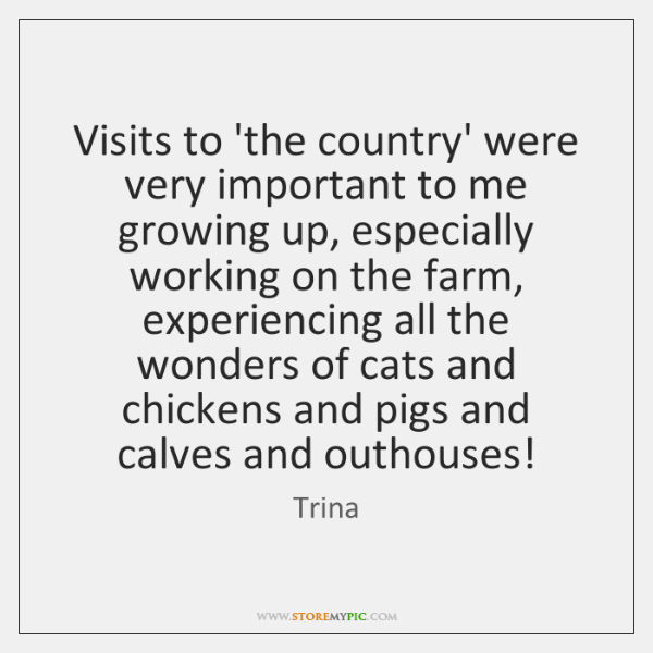 Visits to 'the country' were very important to me growing up, especially ...