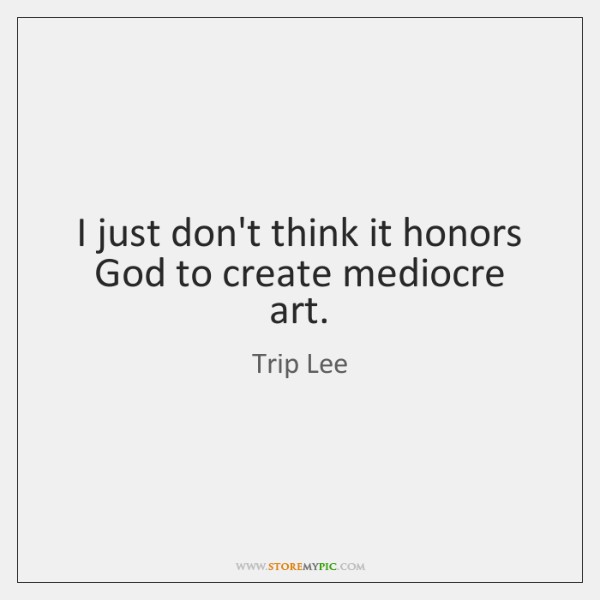 I just don't think it honors God to create mediocre art.