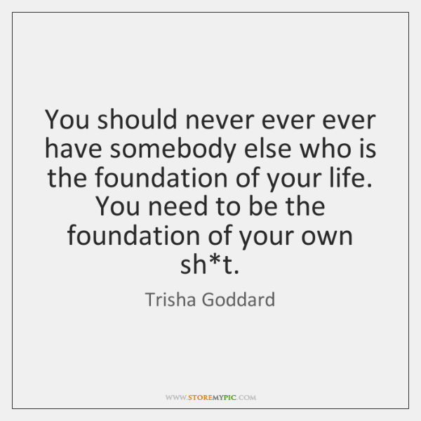 You should never ever ever have somebody else who is the foundation ...