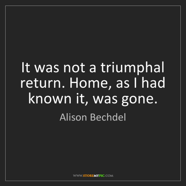 Alison Bechdel: It was not a triumphal return. Home, as I had known it,...