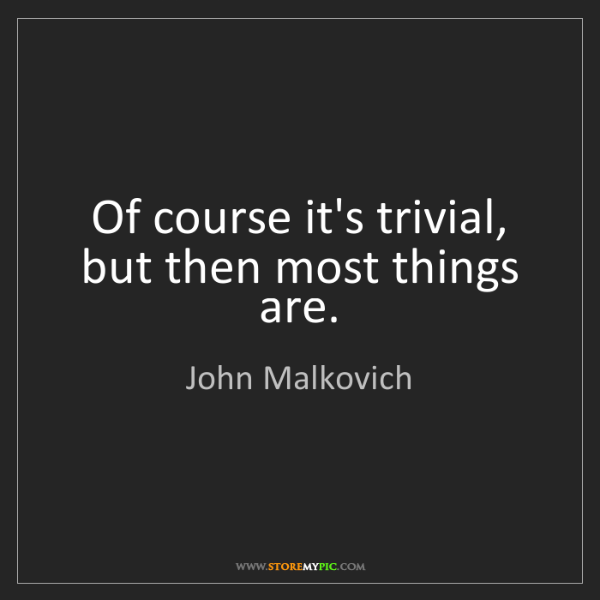 John Malkovich: Of course it's trivial, but then most things are.