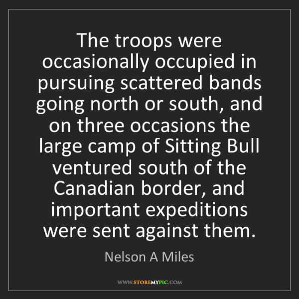Nelson A Miles: The troops were occasionally occupied in pursuing scattered...