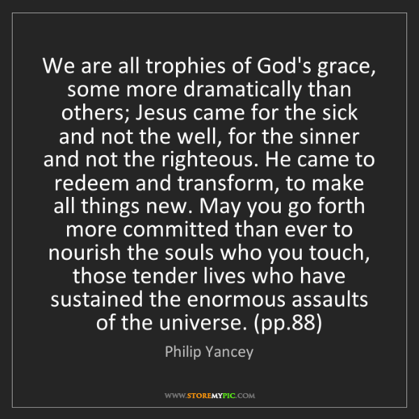 Philip Yancey: We are all trophies of God's grace, some more dramatically...