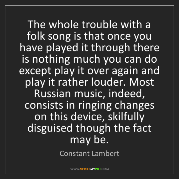 Constant Lambert: The whole trouble with a folk song is that once you have...