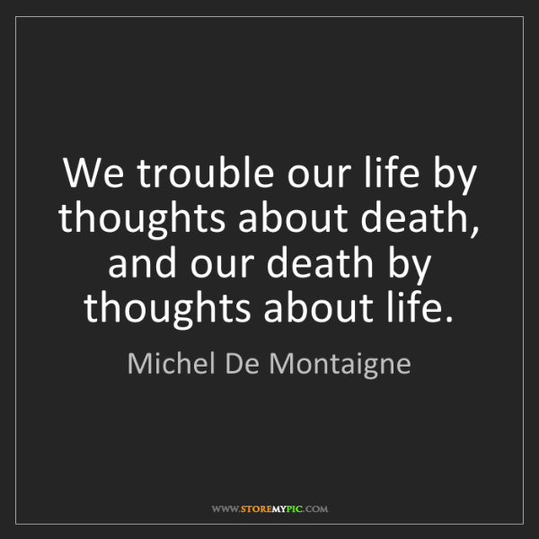 Michel De Montaigne: We trouble our life by thoughts about death, and our...