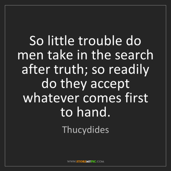 Thucydides: So little trouble do men take in the search after truth;...