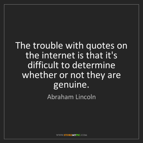 Abraham Lincoln: The trouble with quotes on the internet is that it's...