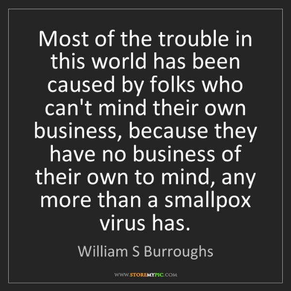 William S Burroughs: Most of the trouble in this world has been caused by...