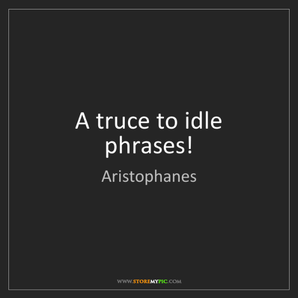 Aristophanes: A truce to idle phrases!