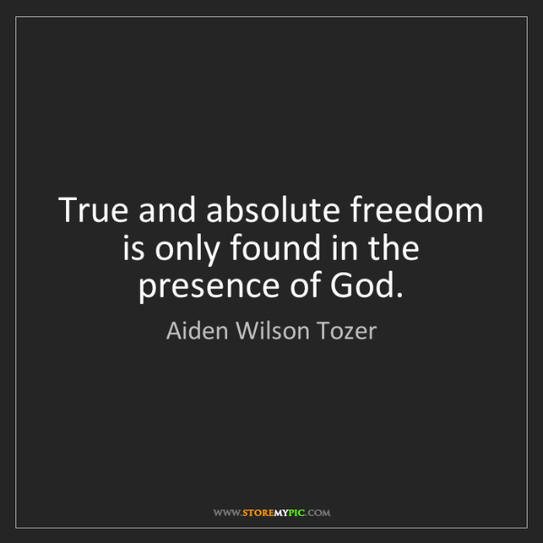 Aiden Wilson Tozer: True and absolute freedom is only found in the presence...