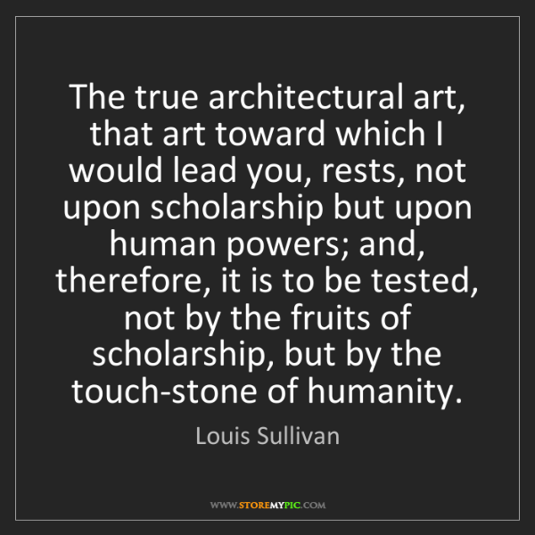 Louis Sullivan: The true architectural art, that art toward which I would...