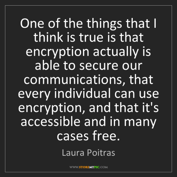Laura Poitras: One of the things that I think is true is that encryption...