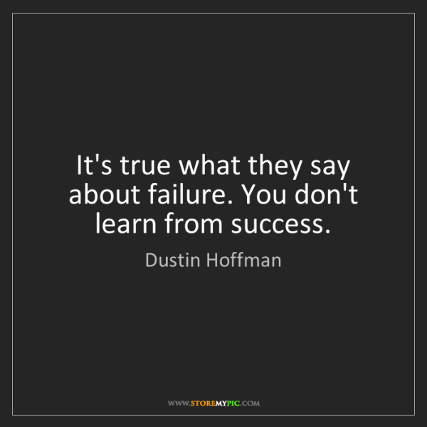 Dustin Hoffman: It's true what they say about failure. You don't learn...