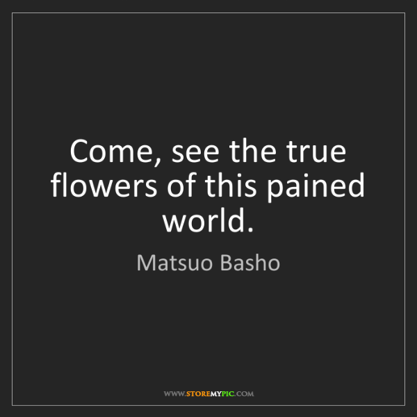 Matsuo Basho: Come, see the true flowers of this pained world.
