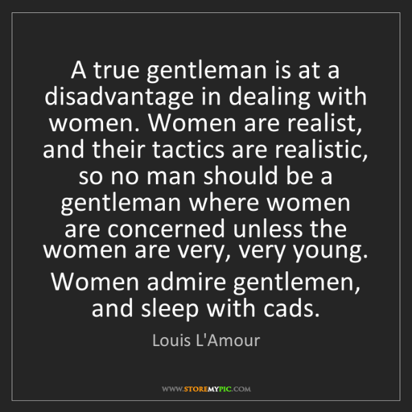 Louis L'Amour: A true gentleman is at a disadvantage in dealing with...