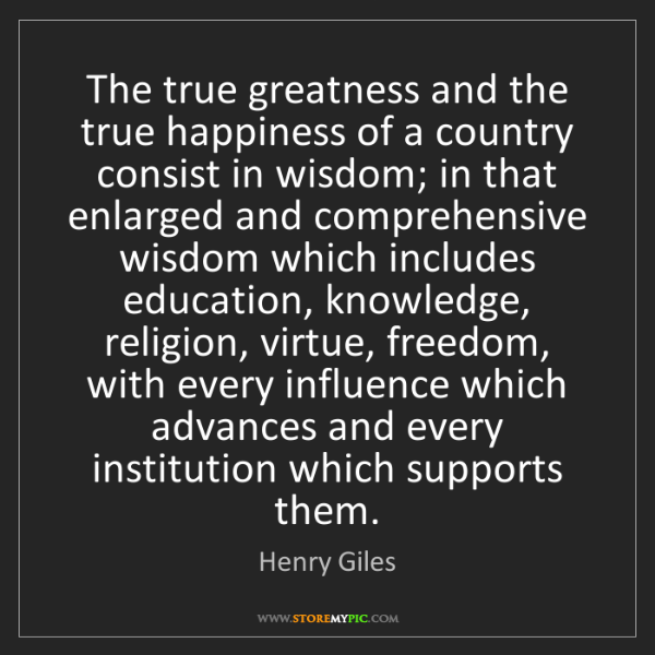 Henry Giles: The true greatness and the true happiness of a country...