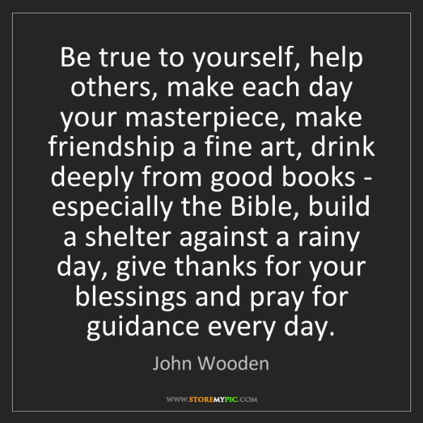 John Wooden: Be true to yourself, help others, make each day your...